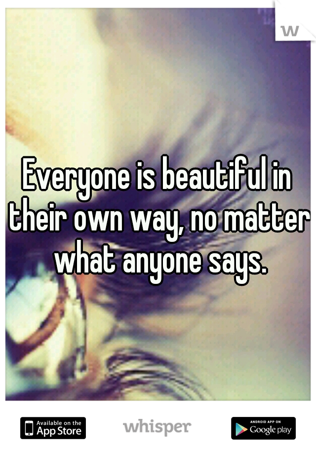 Everyone is beautiful in their own way, no matter what anyone says.