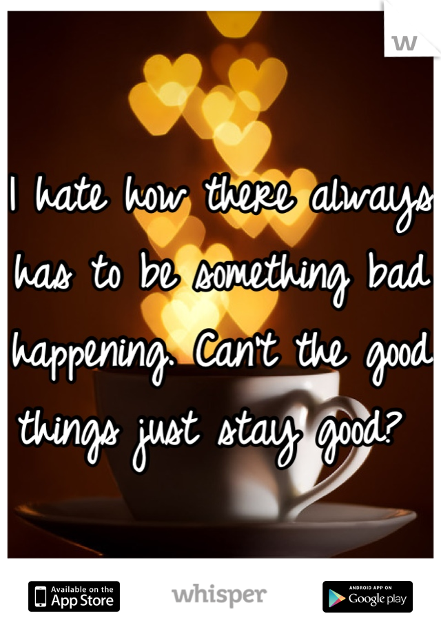 I hate how there always has to be something bad happening. Can't the good things just stay good?