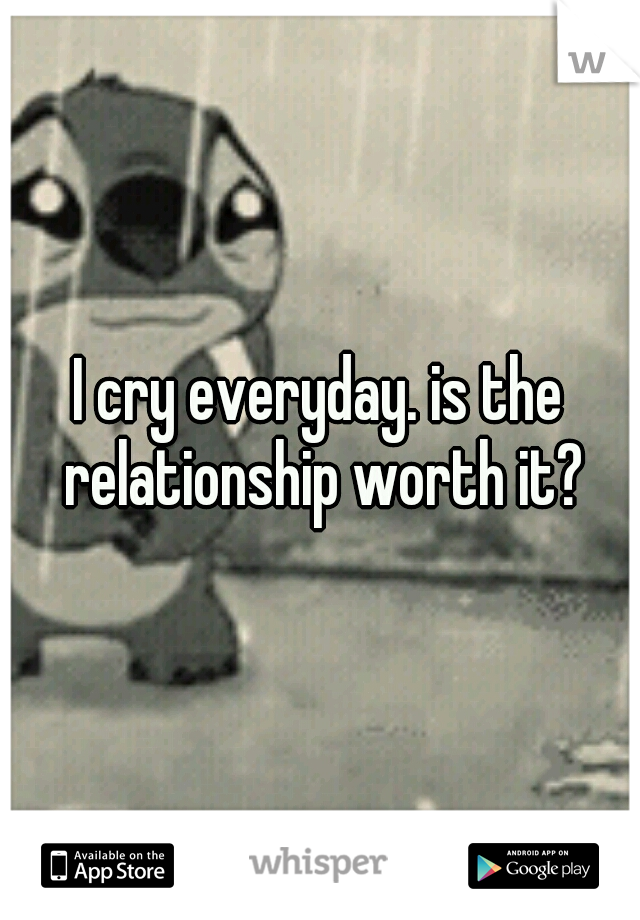 I cry everyday. is the relationship worth it?