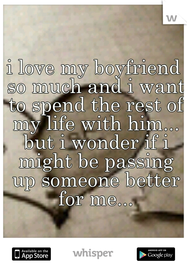 i love my boyfriend so much and i want to spend the rest of my life with him... but i wonder if i might be passing up someone better for me...