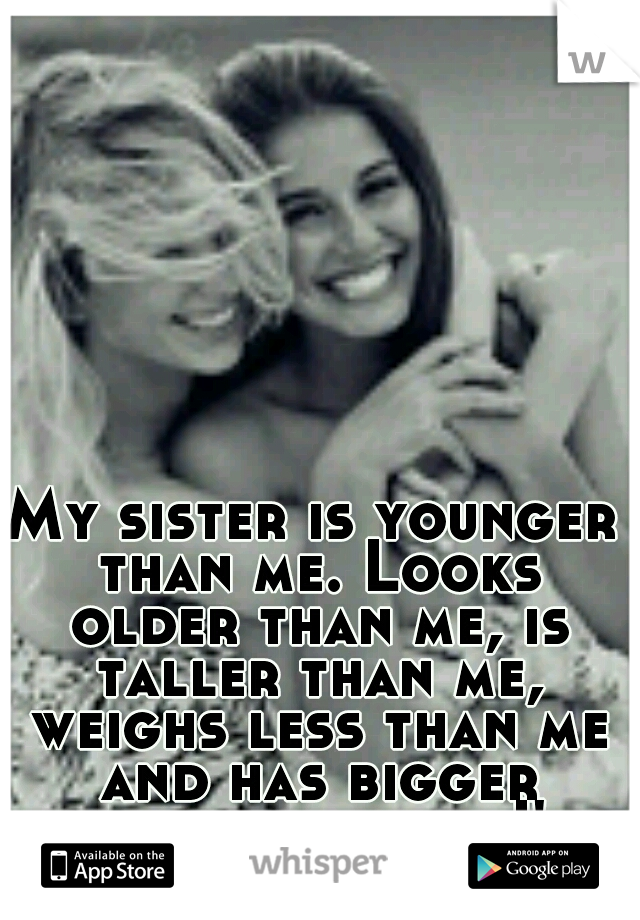 My sister is younger than me. Looks older than me, is taller than me, weighs less than me and has bigger boobs than me. I'm jealous..