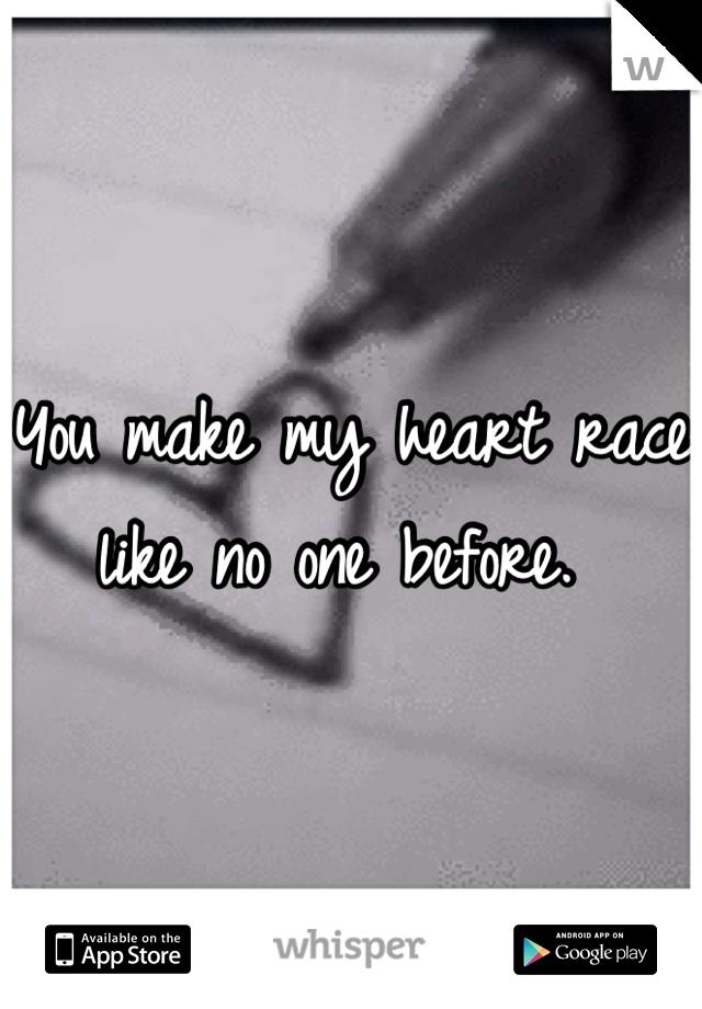 You make my heart race like no one before.