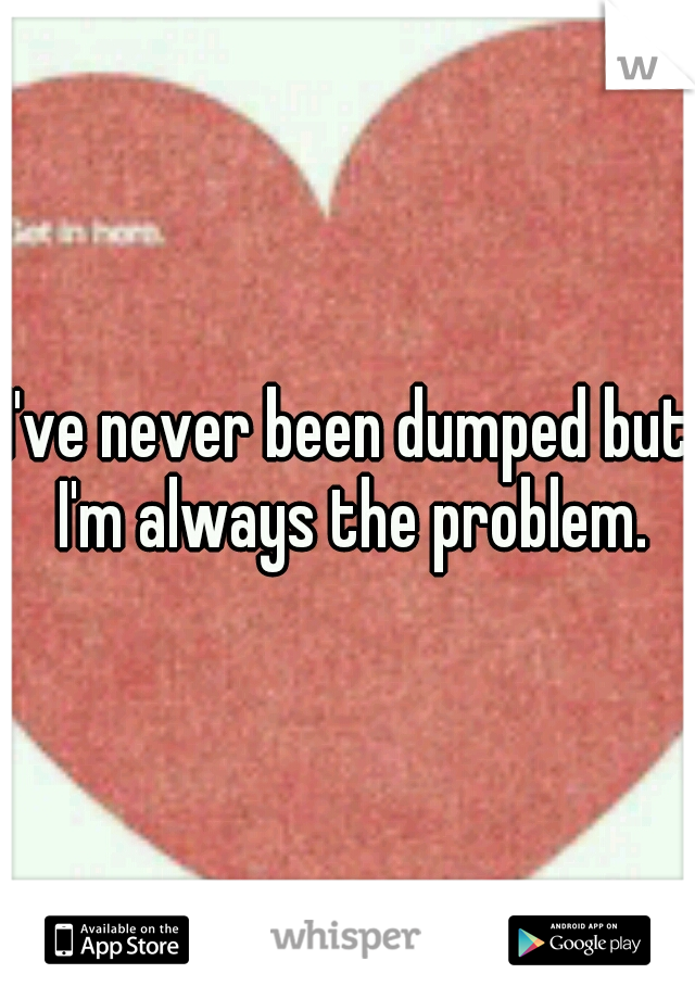 I've never been dumped but I'm always the problem.