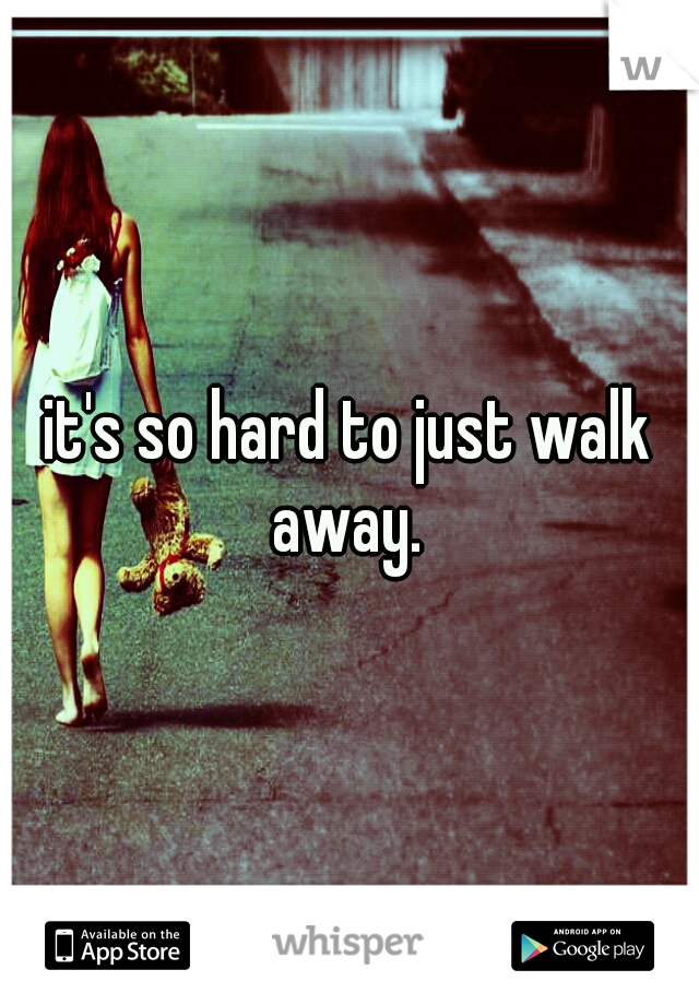 it's so hard to just walk away.
