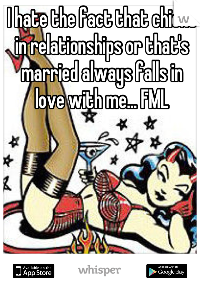 I hate the fact that chicks in relationships or that's married always falls in love with me... FML