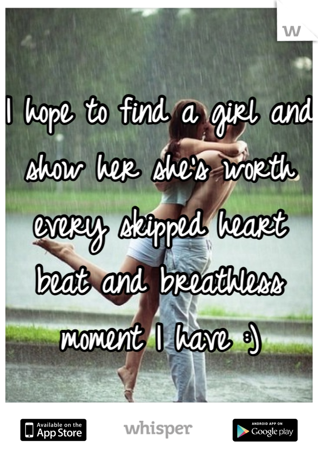 I hope to find a girl and show her she's worth every skipped heart beat and breathless moment I have :)