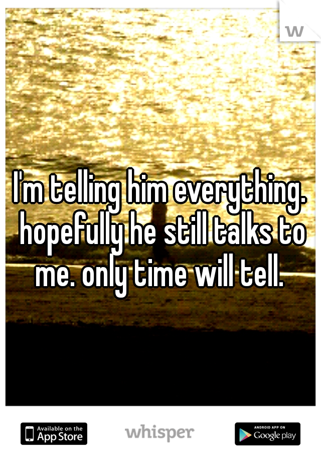 I'm telling him everything. hopefully he still talks to me. only time will tell.