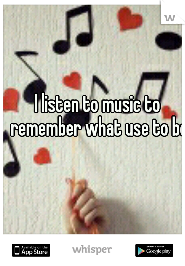 I listen to music to remember what use to be