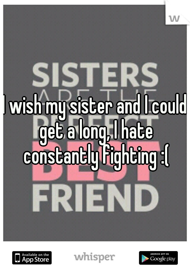 I wish my sister and I could get a long, I hate constantly fighting :(