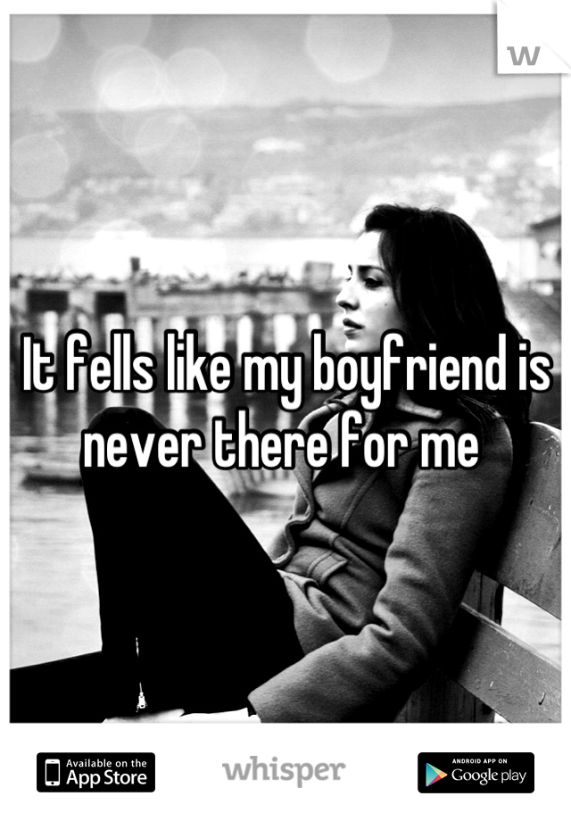 It fells like my boyfriend is never there for me