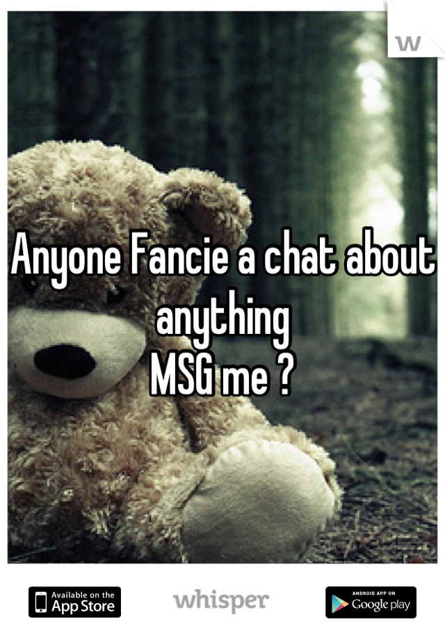 Anyone Fancie a chat about anything  MSG me ?