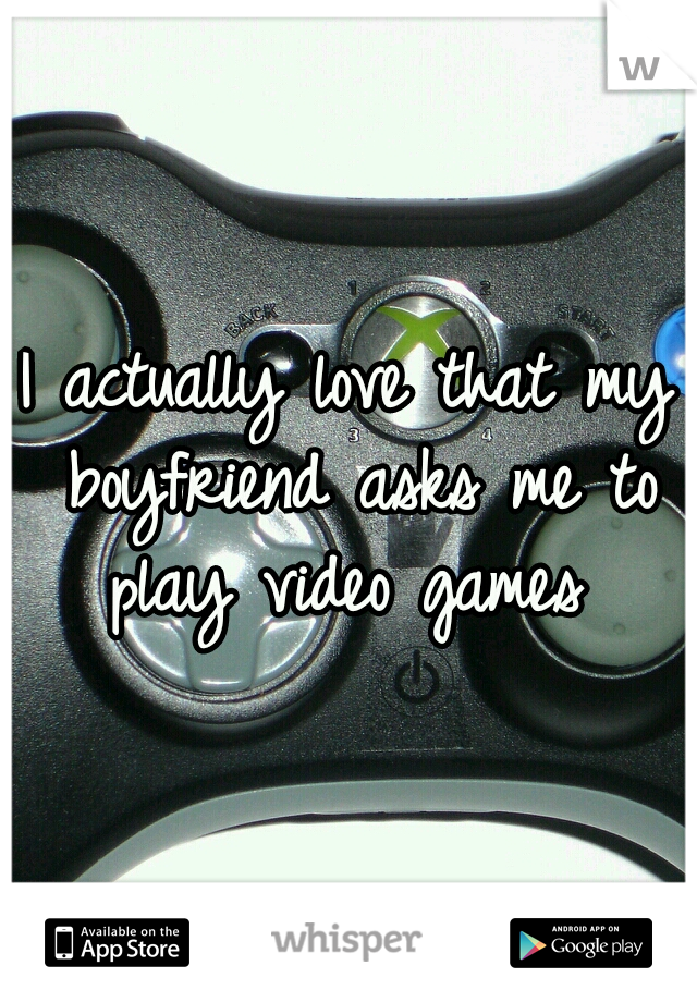 I actually love that my boyfriend asks me to play video games