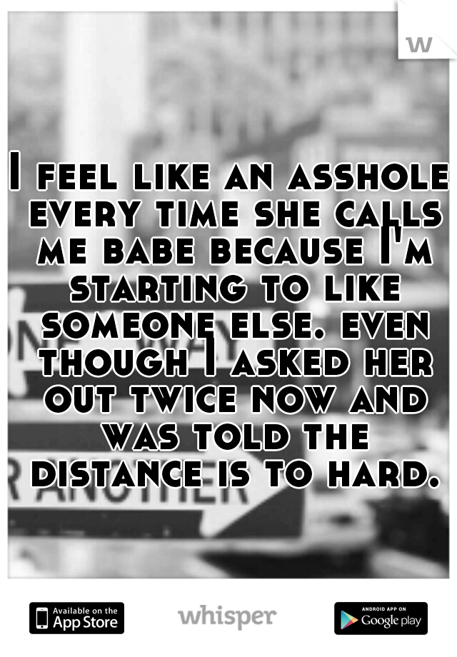 I feel like an asshole every time she calls me babe because I'm starting to like someone else. even though I asked her out twice now and was told the distance is to hard.