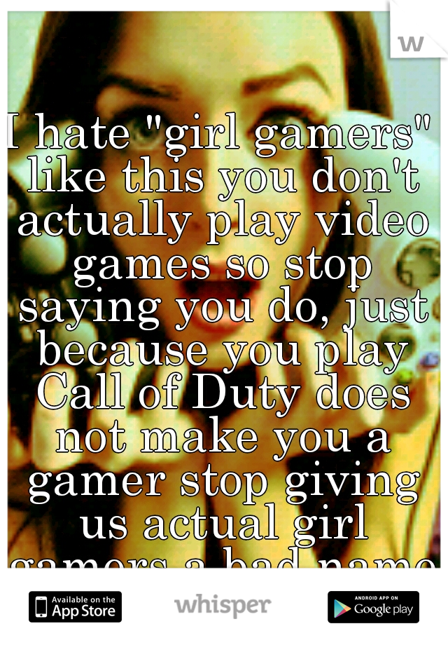 """I hate """"girl gamers"""" like this you don't actually play video games so stop saying you do, just because you play Call of Duty does not make you a gamer stop giving us actual girl gamers a bad name."""