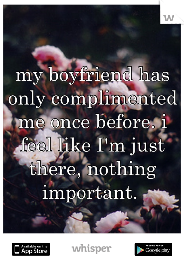 my boyfriend has only complimented me once before. i feel like I'm just there, nothing important.