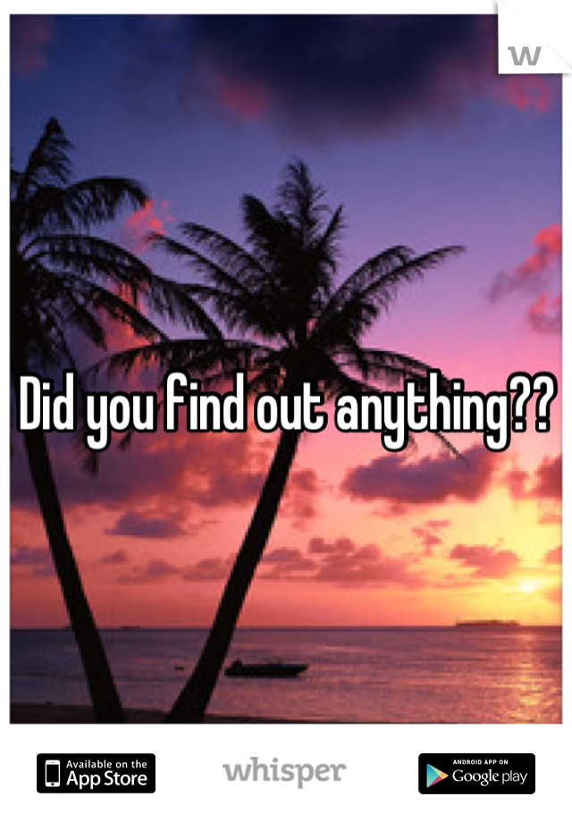 Did you find out anything??