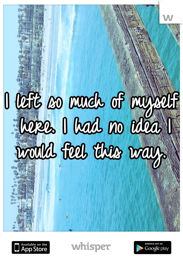 I left so much of myself here. I had no idea I would feel this way.
