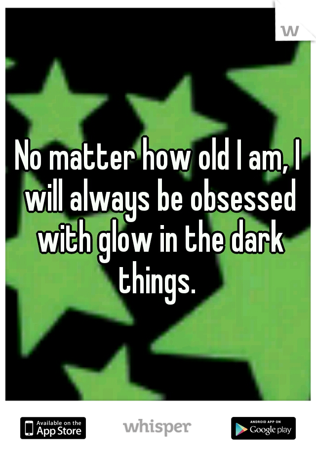 No matter how old I am, I will always be obsessed with glow in the dark things.