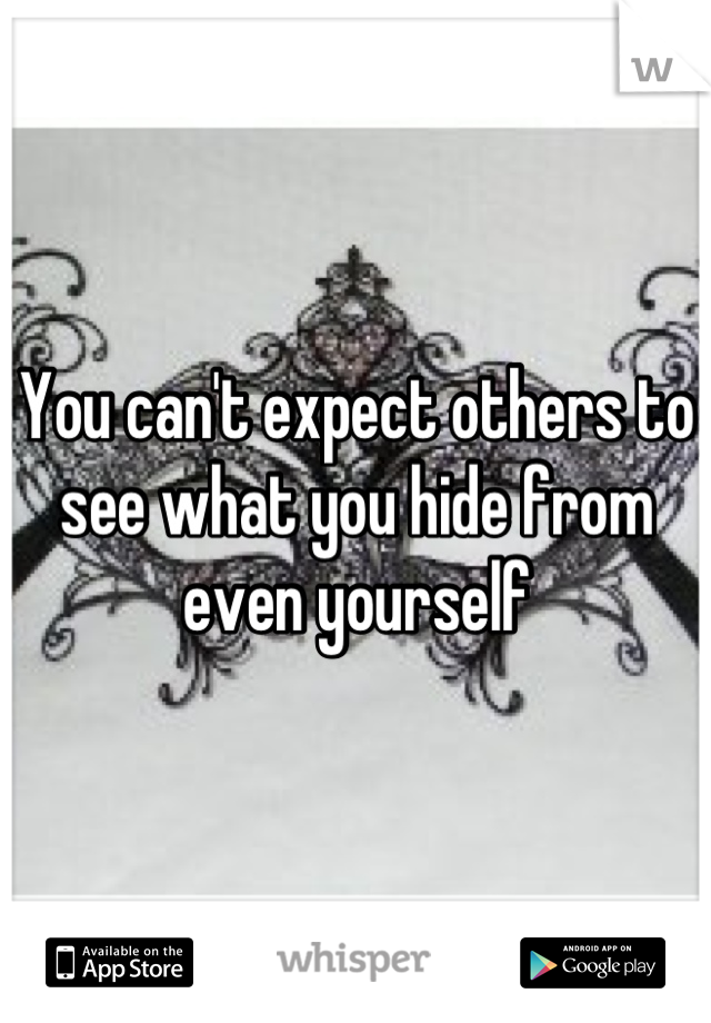 You can't expect others to see what you hide from even yourself