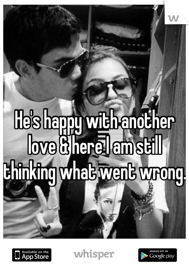He's happy with another love & here I am still thinking what went wrong.