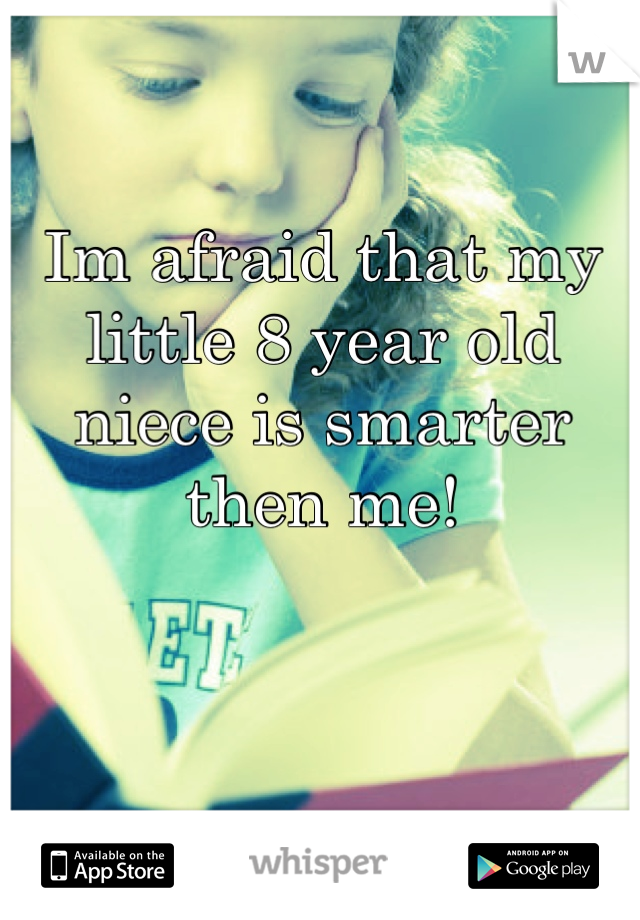 Im afraid that my little 8 year old niece is smarter then me!