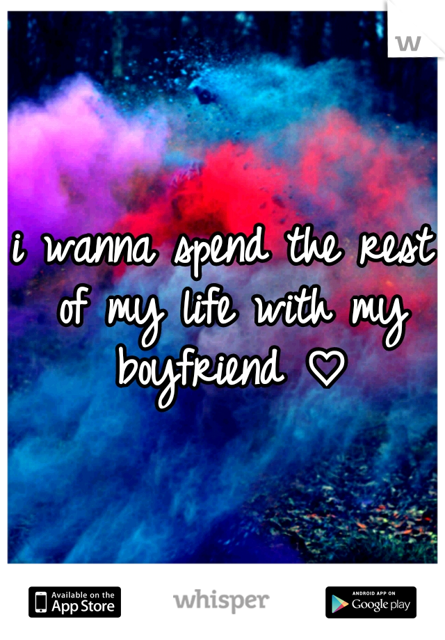 i wanna spend the rest of my life with my boyfriend ♡