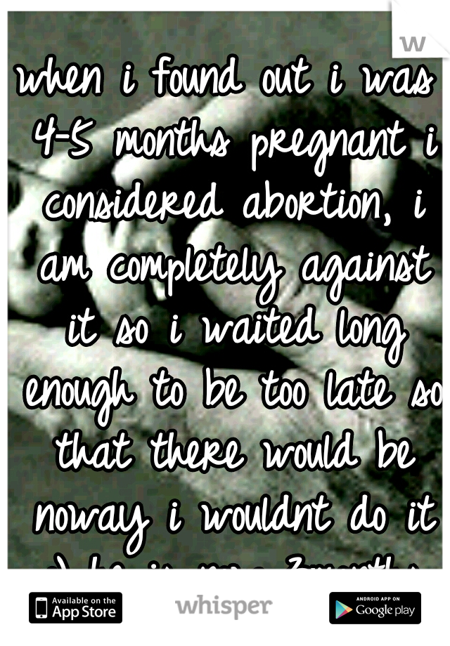 when i found out i was 4-5 months pregnant i considered abortion, i am completely against it so i waited long enough to be too late so that there would be noway i wouldnt do it :) he is now 3months