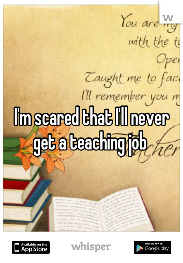 I'm scared that I'll never get a teaching job