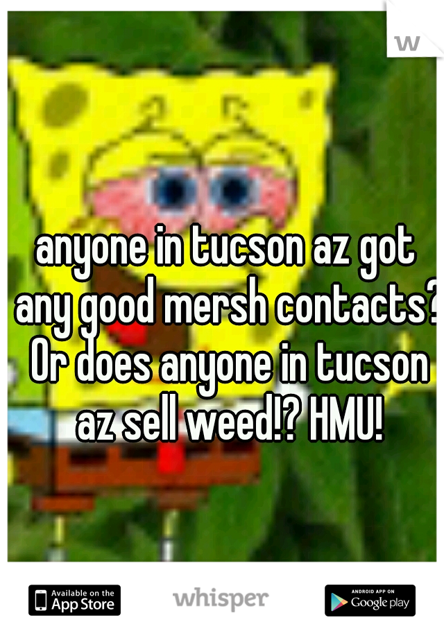 anyone in tucson az got any good mersh contacts? Or does anyone in tucson az sell weed!? HMU!