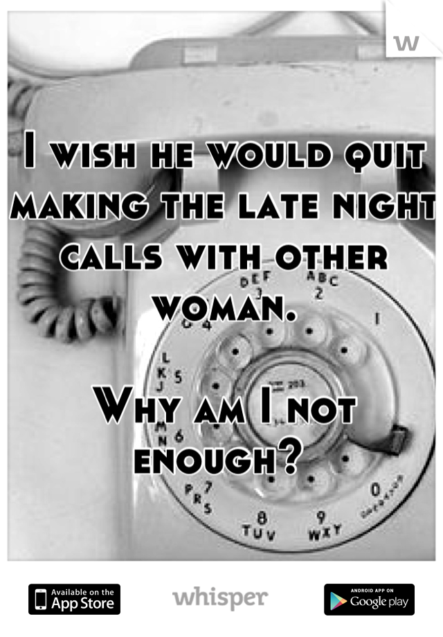 I wish he would quit making the late night calls with other woman.   Why am I not enough?