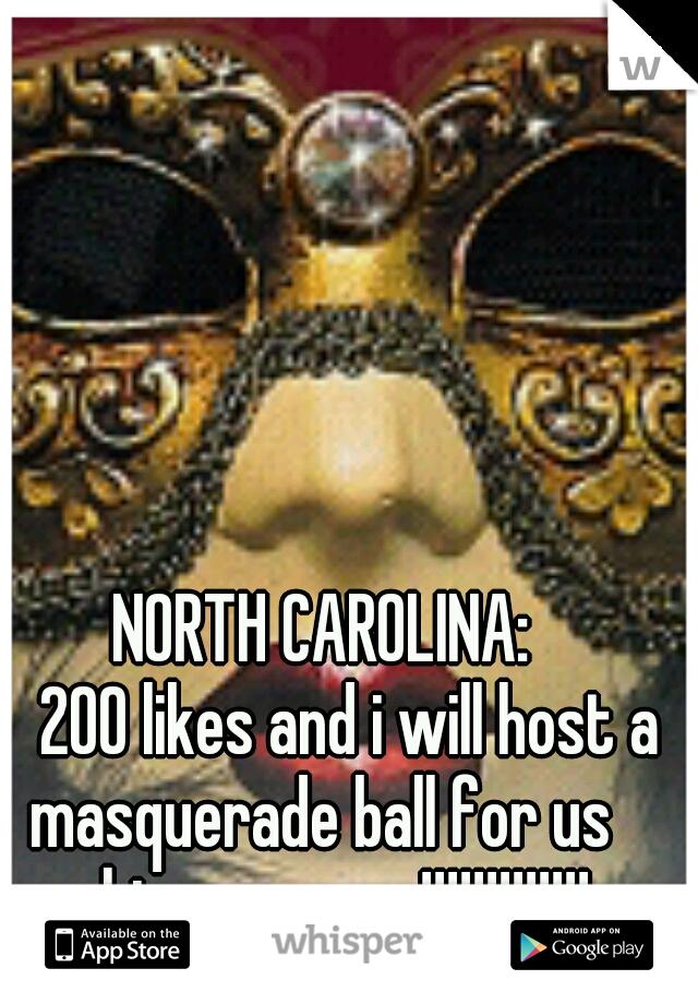 NORTH CAROLINA:              200 likes and i will host a masquerade ball for us whisper users!!!!!!!!!!!!!
