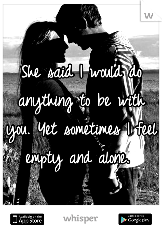 She said I would do anything to be with you. Yet sometimes I feel empty and alone.