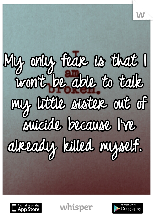 My only fear is that I won't be able to talk my little sister out of suicide because I've already killed myself.