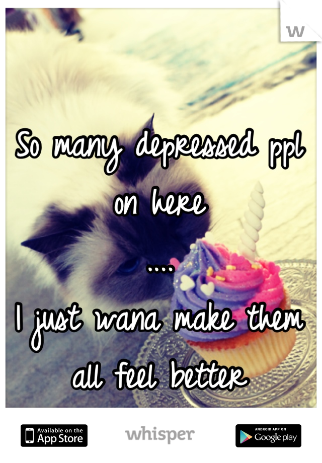 So many depressed ppl on here .... I just wana make them all feel better !!!!!!