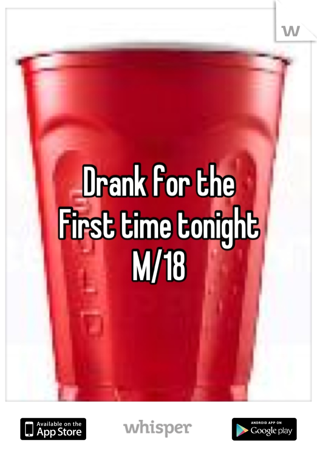 Drank for the First time tonight M/18