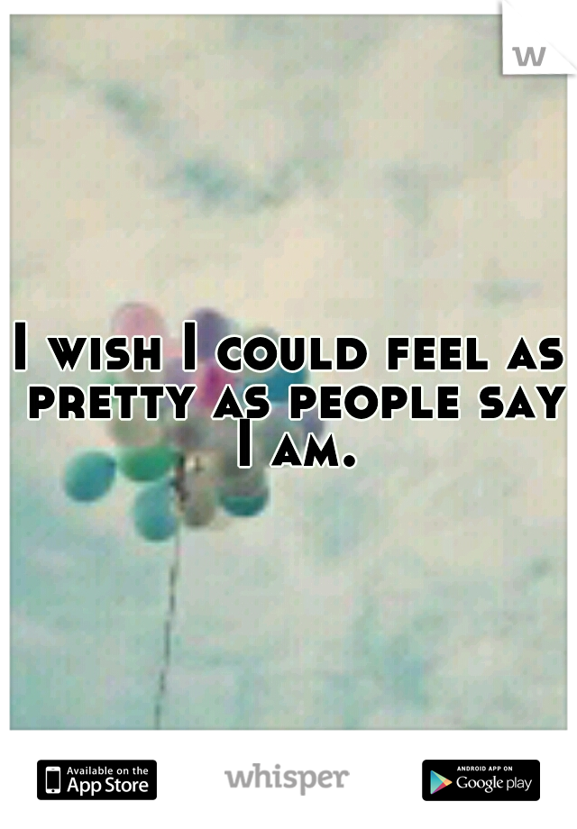 I wish I could feel as pretty as people say I am.