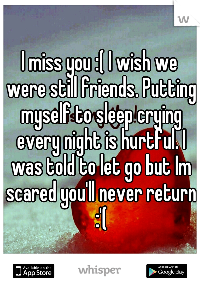 I miss you :( I wish we were still friends. Putting myself to sleep crying every night is hurtful. I was told to let go but Im scared you'll never return :'(