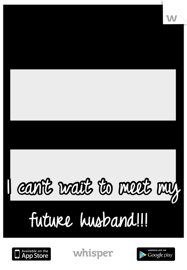 I can't wait to meet my future husband!!!