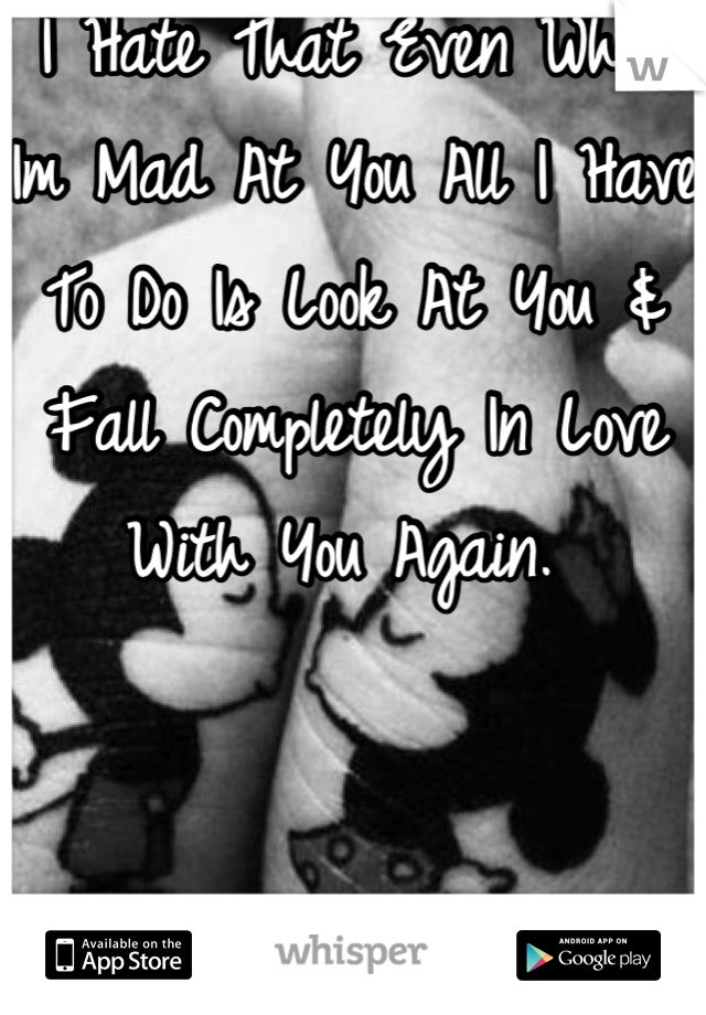 I Hate That Even When Im Mad At You All I Have To Do Is Look At You & Fall Completely In Love With You Again.