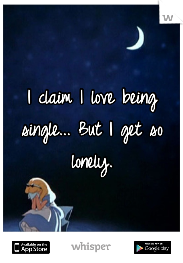 I claim I love being single... But I get so lonely.