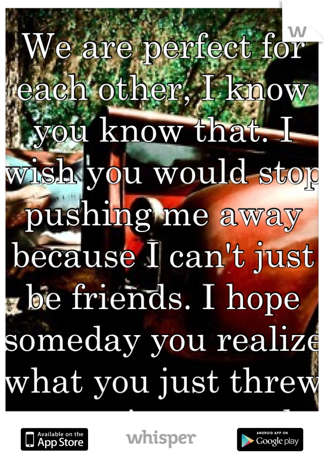 We are perfect for each other, I know you know that. I wish you would stop pushing me away because I can't just be friends. I hope someday you realize what you just threw away, it was real.