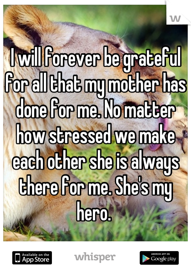 I will forever be grateful for all that my mother has done for me. No matter how stressed we make each other she is always there for me. She's my hero.