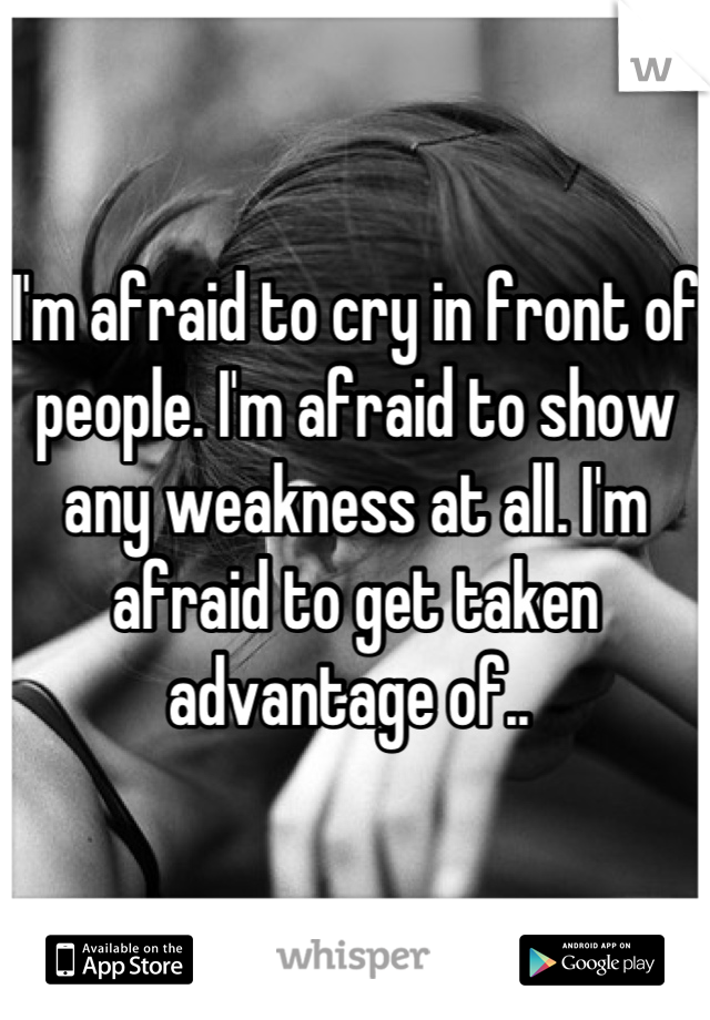I'm afraid to cry in front of people. I'm afraid to show any weakness at all. I'm afraid to get taken advantage of..