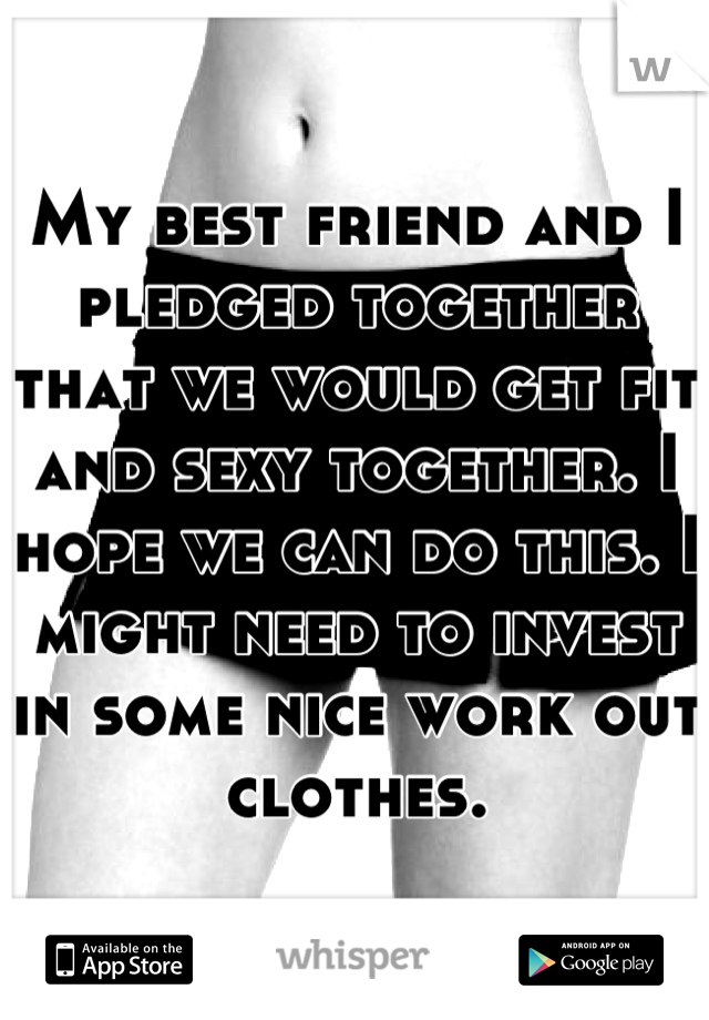 My best friend and I pledged together that we would get fit and sexy together. I hope we can do this. I might need to invest in some nice work out clothes.