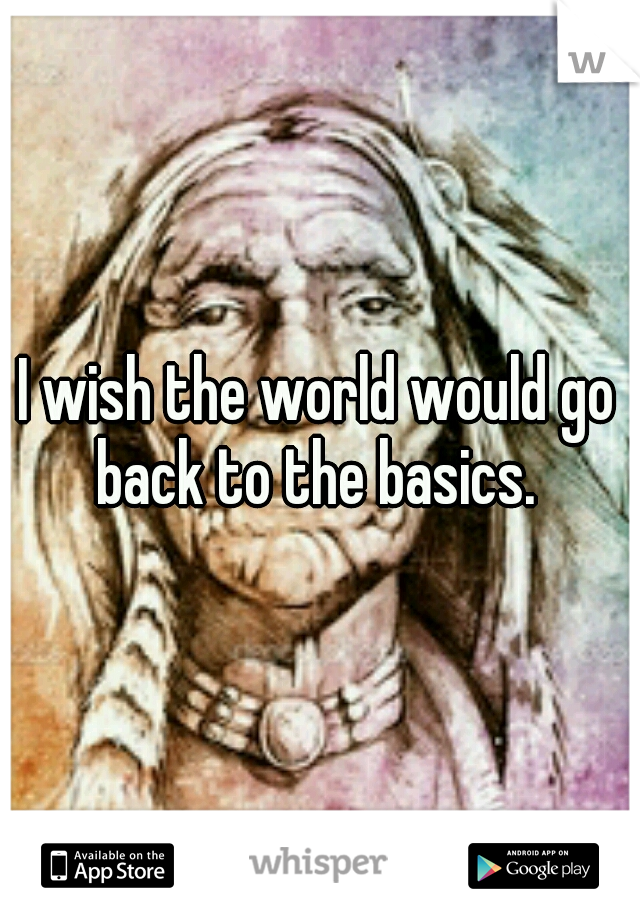 I wish the world would go back to the basics.