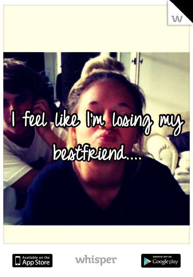 I feel like I'm losing my bestfriend....