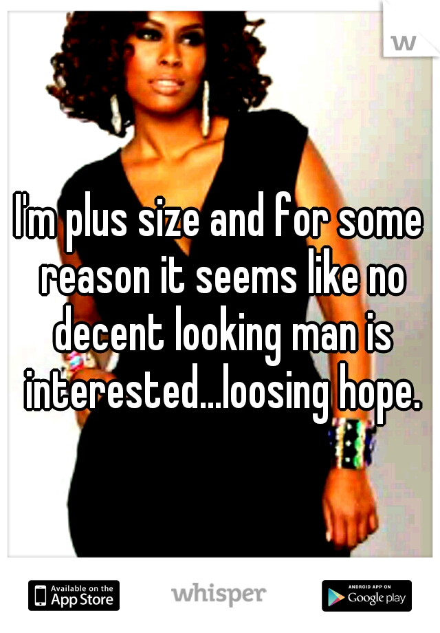 I'm plus size and for some reason it seems like no decent looking man is interested...loosing hope.