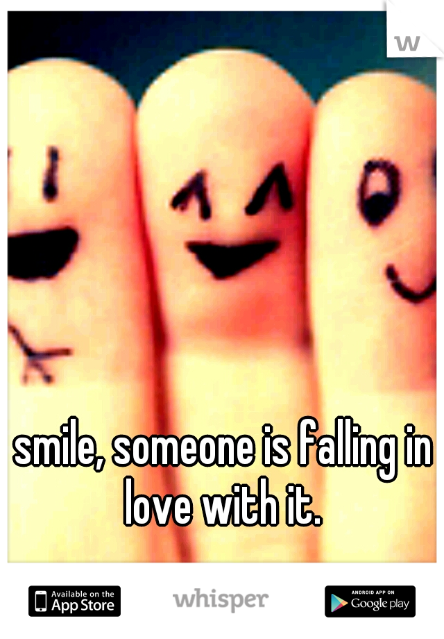 smile, someone is falling in love with it.