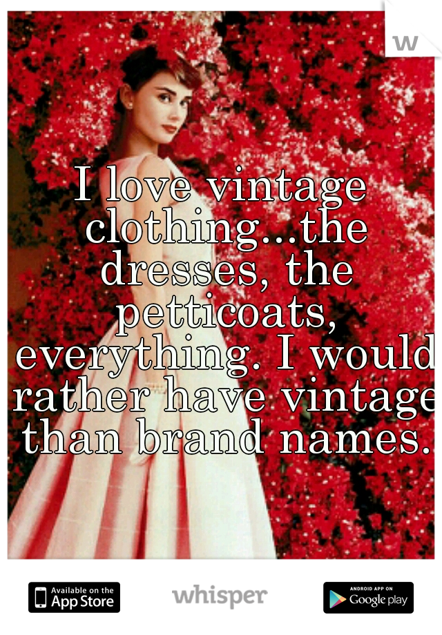 I love vintage clothing...the dresses, the petticoats, everything. I would rather have vintage than brand names.