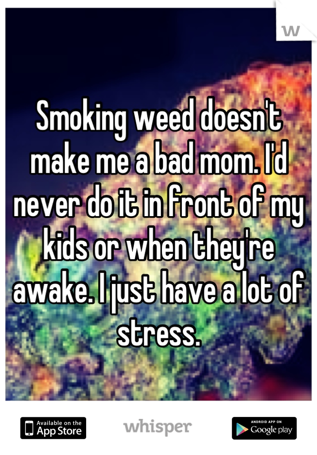 Smoking weed doesn't make me a bad mom. I'd never do it in front of my kids or when they're awake. I just have a lot of stress.